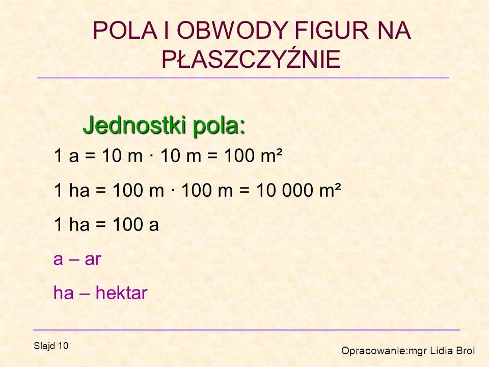 POLA I OBWODY FIGUR NA PŁASZCZYŹNIE Opracowanie:mgr Lidia Brol Slajd 10 Jednostki pola: 1 a = 10 m · 10 m = 100 m² 1 ha = 100 m · 100 m = 10 000 m² 1 ha = 100 a a – ar ha – hektar