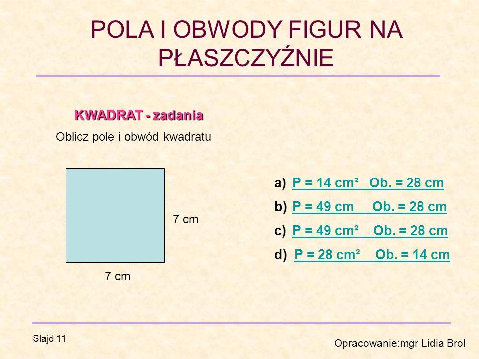 POLA I OBWODY FIGUR NA PŁASZCZYŹNIE Opracowanie:mgr Lidia Brol Slajd 11 KWADRAT - zadania KWADRAT - zadania Oblicz pole i obwód kwadratu 7 cm a)P = 14 cm² Ob.