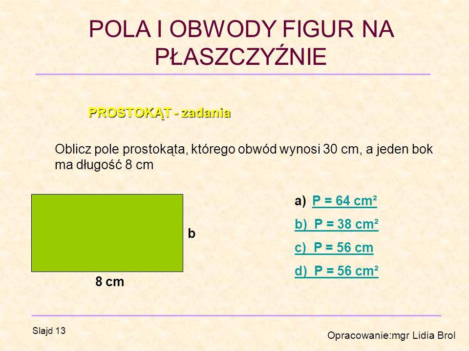 POLA I OBWODY FIGUR NA PŁASZCZYŹNIE Opracowanie:mgr Lidia Brol Slajd 13 PROSTOKĄT - zadania Oblicz pole prostokąta, którego obwód wynosi 30 cm, a jeden bok ma długość 8 cm b 8 cm a)P = 64 cm²P = 64 cm² b) P = 38 cm² c) P = 56 cm d) P = 56 cm²