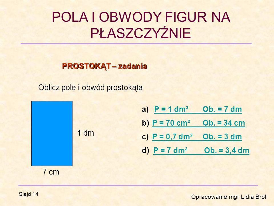 POLA I OBWODY FIGUR NA PŁASZCZYŹNIE Opracowanie:mgr Lidia Brol Slajd 14 Oblicz pole i obwód prostokąta PROSTOKĄT – zadania 1 dm 7 cm a) P = 1 dm² Ob.