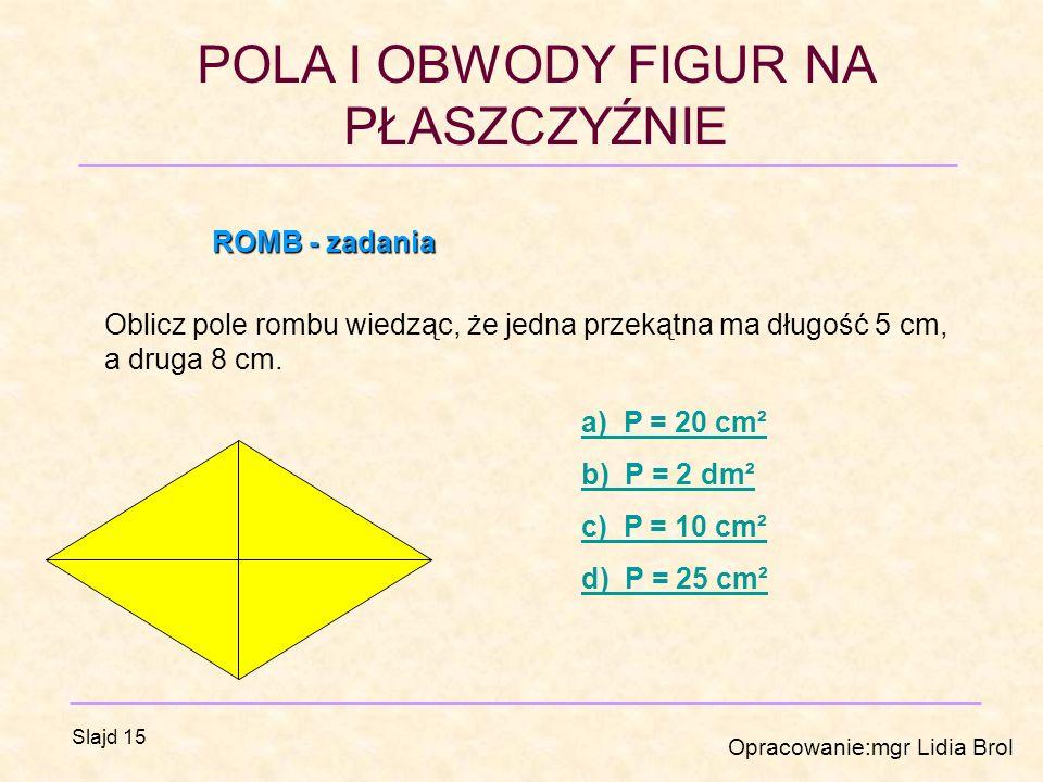 POLA I OBWODY FIGUR NA PŁASZCZYŹNIE Opracowanie:mgr Lidia Brol Slajd 15 ROMB - zadania Oblicz pole rombu wiedząc, że jedna przekątna ma długość 5 cm, a druga 8 cm.