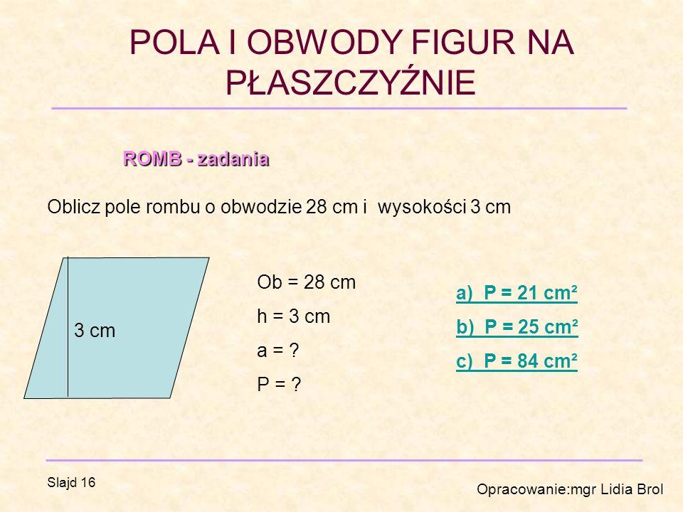 POLA I OBWODY FIGUR NA PŁASZCZYŹNIE Opracowanie:mgr Lidia Brol Slajd 16 ROMB - zadania Oblicz pole rombu o obwodzie 28 cm i wysokości 3 cm 3 cm Ob = 28 cm h = 3 cm a = .