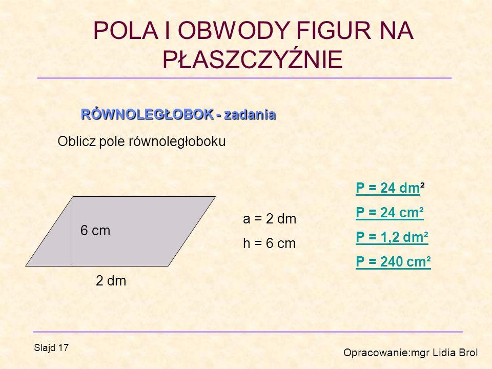 POLA I OBWODY FIGUR NA PŁASZCZYŹNIE Opracowanie:mgr Lidia Brol Slajd 17 RÓWNOLEGŁOBOK - zadania Oblicz pole równoległoboku 2 dm 6 cm a = 2 dm h = 6 cm P = 24 dmP = 24 dm² P = 24 cm² P = 1,2 dm² P = 240 cm²