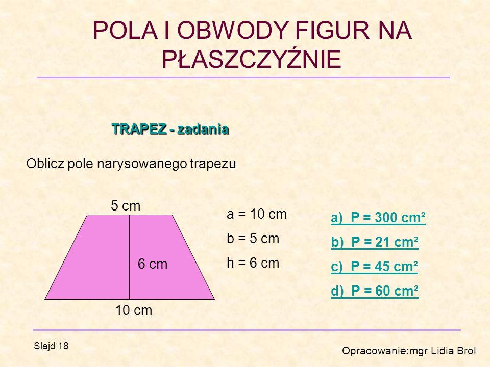 POLA I OBWODY FIGUR NA PŁASZCZYŹNIE Opracowanie:mgr Lidia Brol Slajd 18 TRAPEZ - zadania Oblicz pole narysowanego trapezu 10 cm 5 cm 6 cm a = 10 cm b = 5 cm h = 6 cm a) P = 300 cm² b) P = 21 cm² c) P = 45 cm² d) P = 60 cm²