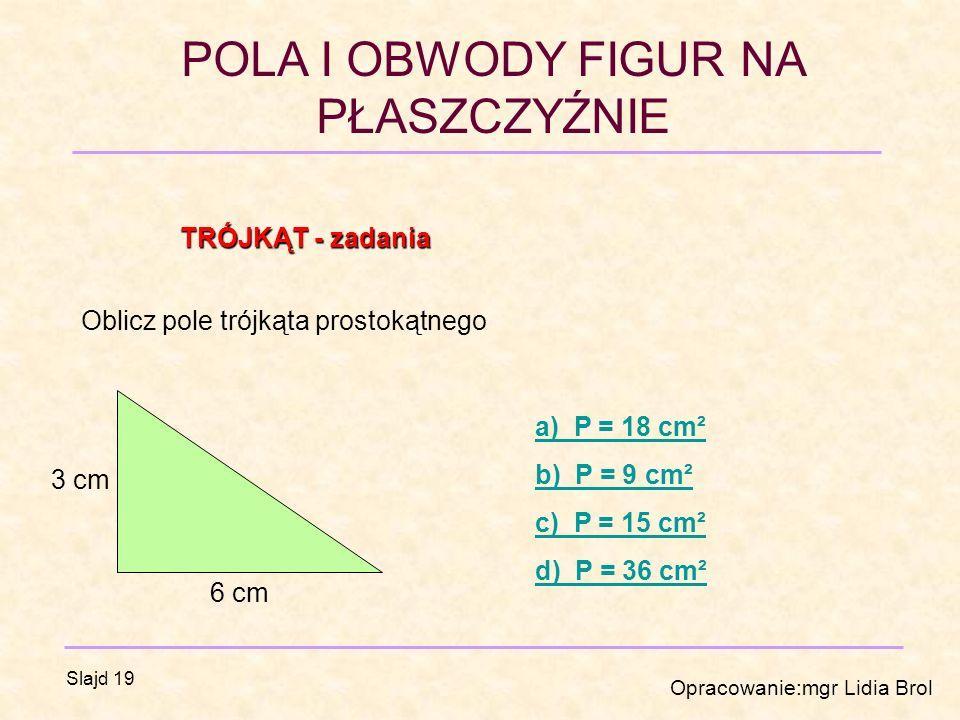 POLA I OBWODY FIGUR NA PŁASZCZYŹNIE Opracowanie:mgr Lidia Brol Slajd 19 TRÓJKĄT - zadania Oblicz pole trójkąta prostokątnego 3 cm 6 cm a) P = 18 cm² b) P = 9 cm² c) P = 15 cm² d) P = 36 cm²