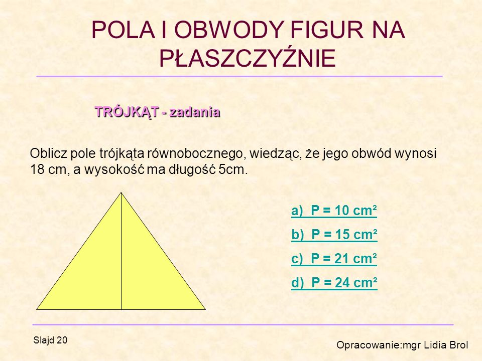POLA I OBWODY FIGUR NA PŁASZCZYŹNIE Opracowanie:mgr Lidia Brol Slajd 20 TRÓJKĄT - zadania Oblicz pole trójkąta równobocznego, wiedząc, że jego obwód wynosi 18 cm, a wysokość ma długość 5cm.