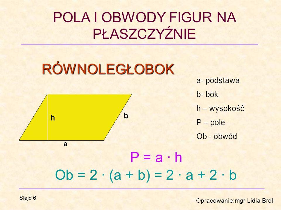 POLA I OBWODY FIGUR NA PŁASZCZYŹNIE Opracowanie:mgr Lidia Brol Slajd 6 RÓWNOLEGŁOBOK a b h a- podstawa b- bok h – wysokość P – pole Ob - obwód P = a · h Ob = 2 · (a + b) = 2 · a + 2 · b
