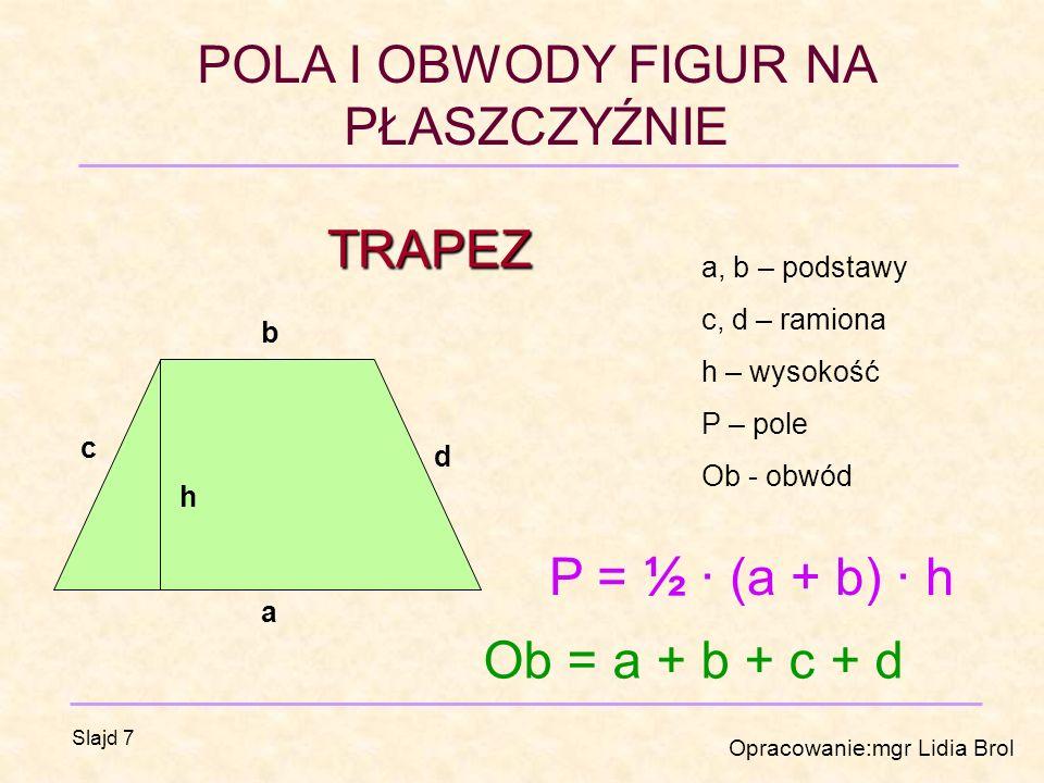 POLA I OBWODY FIGUR NA PŁASZCZYŹNIE Opracowanie:mgr Lidia Brol Slajd 7 TRAPEZ a b c d h a, b – podstawy c, d – ramiona h – wysokość P – pole Ob - obwód P = ½ · (a + b) · h Ob = a + b + c + d