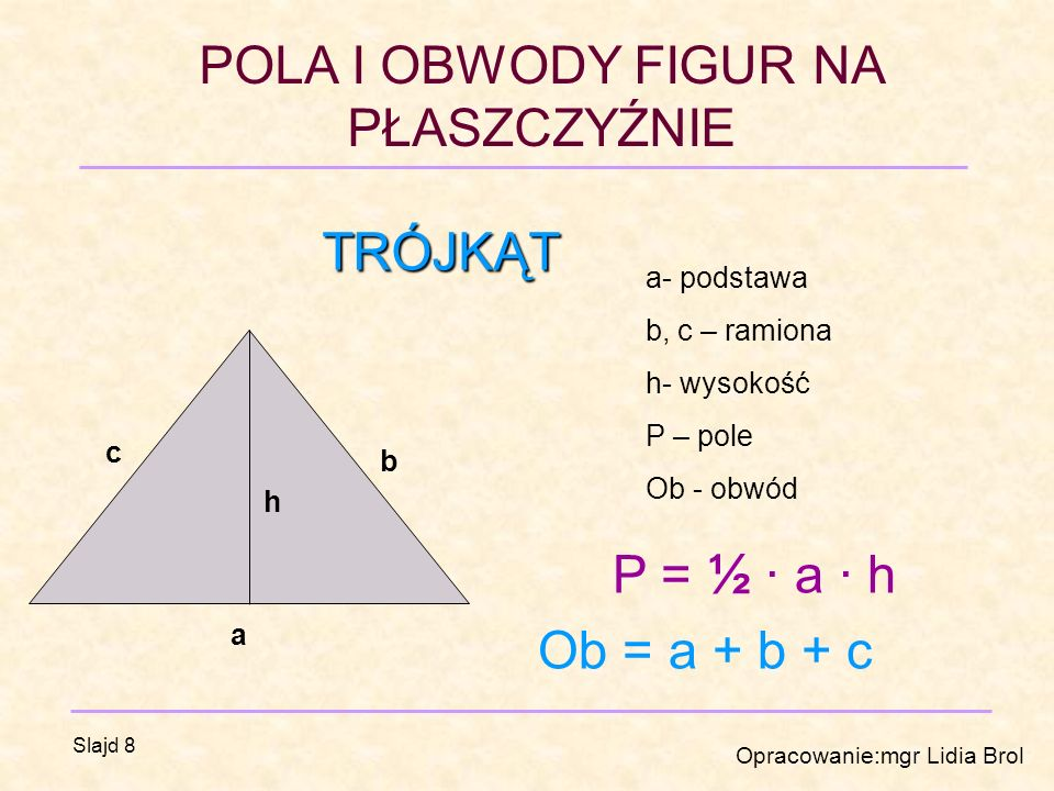 POLA I OBWODY FIGUR NA PŁASZCZYŹNIE Opracowanie:mgr Lidia Brol Slajd 8 TRÓJKĄT a b c h a- podstawa b, c – ramiona h- wysokość P – pole Ob - obwód P = ½ · a · h Ob = a + b + c