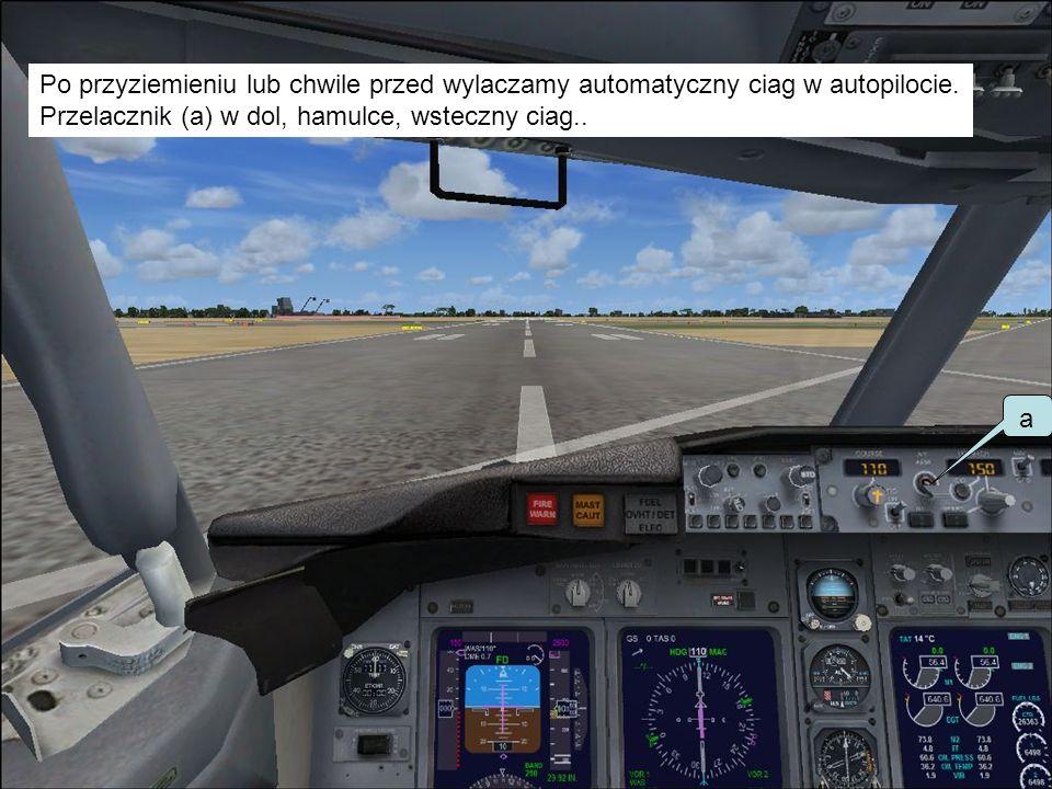 Po przyziemieniu lub chwile przed wylaczamy automatyczny ciag w autopilocie. Przelacznik (a) w dol, hamulce, wsteczny ciag.. a