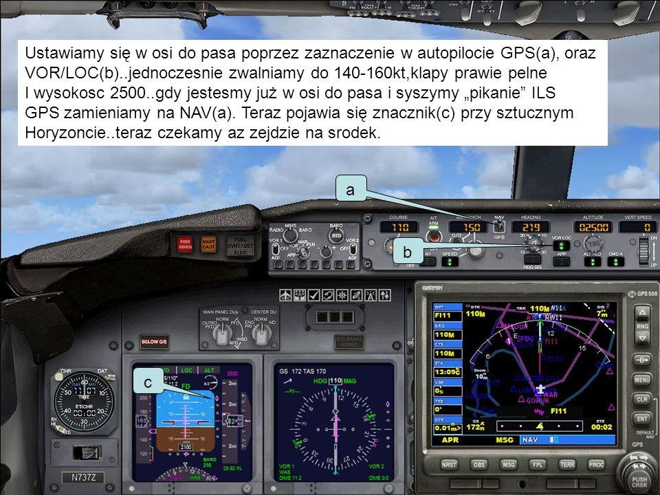 Ustawiamy się w osi do pasa poprzez zaznaczenie w autopilocie GPS(a), oraz VOR/LOC(b)..jednoczesnie zwalniamy do 140-160kt,klapy prawie pelne I wysoko