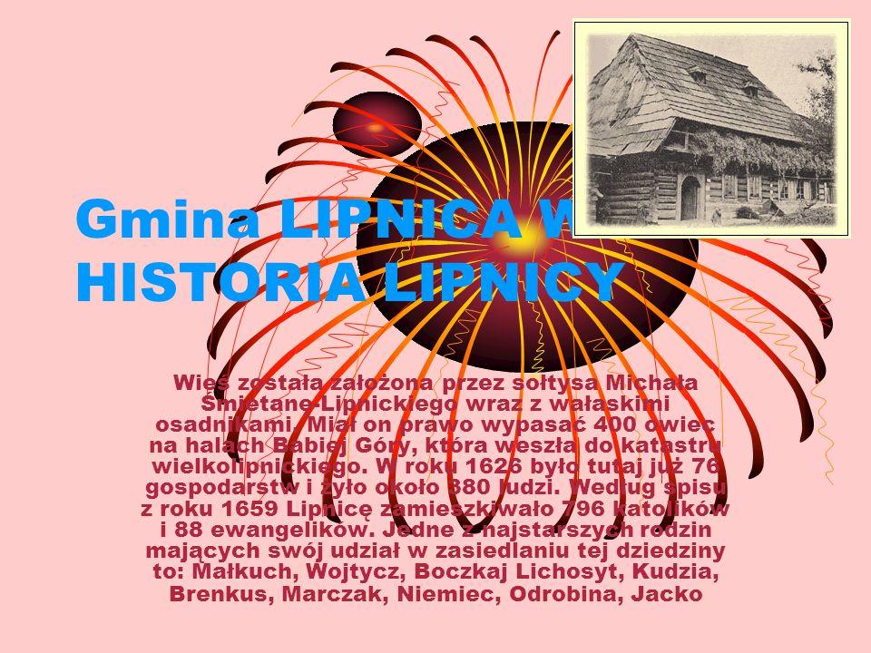 Gmina LIPNICA WIELKA HISTORIA LIPNICY Wieś została założona przez sołtysa Michała Śmietanę-Lipnickiego wraz z wałaskimi osadnikami. Miał on prawo wypa
