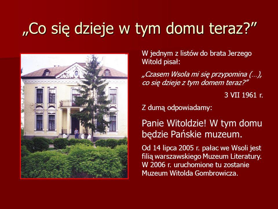 Co się dzieje w tym domu teraz? W jednym z listów do brata Jerzego Witold pisał: Czasem Wsola mi się przypomina (…), co się dzieje z tym domem teraz?