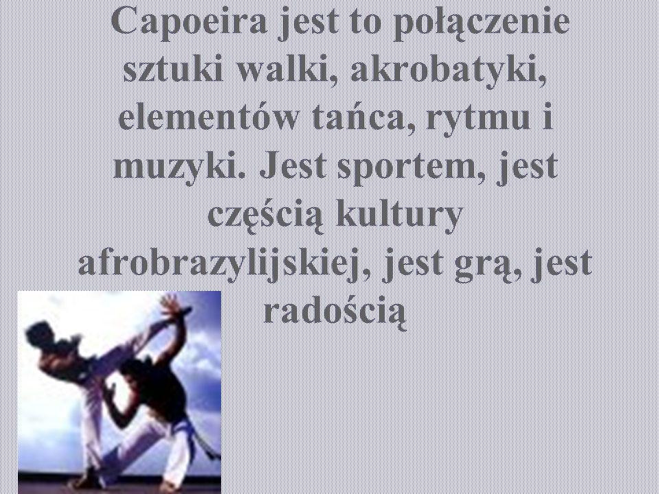 Capoeira jest to połączenie sztuki walki, akrobatyki, elementów tańca, rytmu i muzyki. Jest sportem, jest częścią kultury afrobrazylijskiej, jest grą,