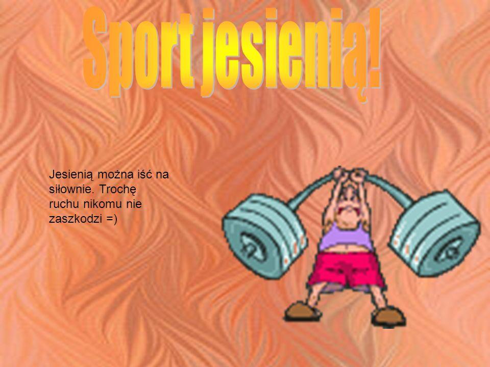 Jesienią można iść na siłownie. Trochę ruchu nikomu nie zaszkodzi =)