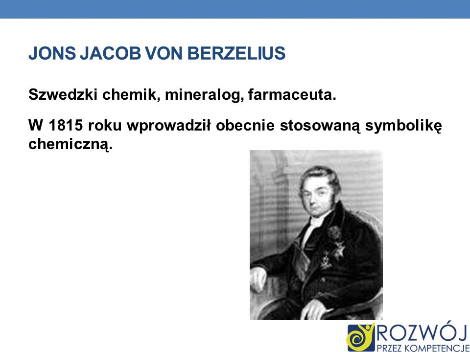 JONS JACOB VON BERZELIUS Szwedzki chemik, mineralog, farmaceuta. W 1815 roku wprowadził obecnie stosowaną symbolikę chemiczną.