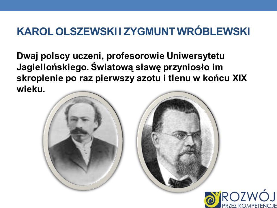 KAROL OLSZEWSKI I ZYGMUNT WRÓBLEWSKI Dwaj polscy uczeni, profesorowie Uniwersytetu Jagiellońskiego. Światową sławę przyniosło im skroplenie po raz pie