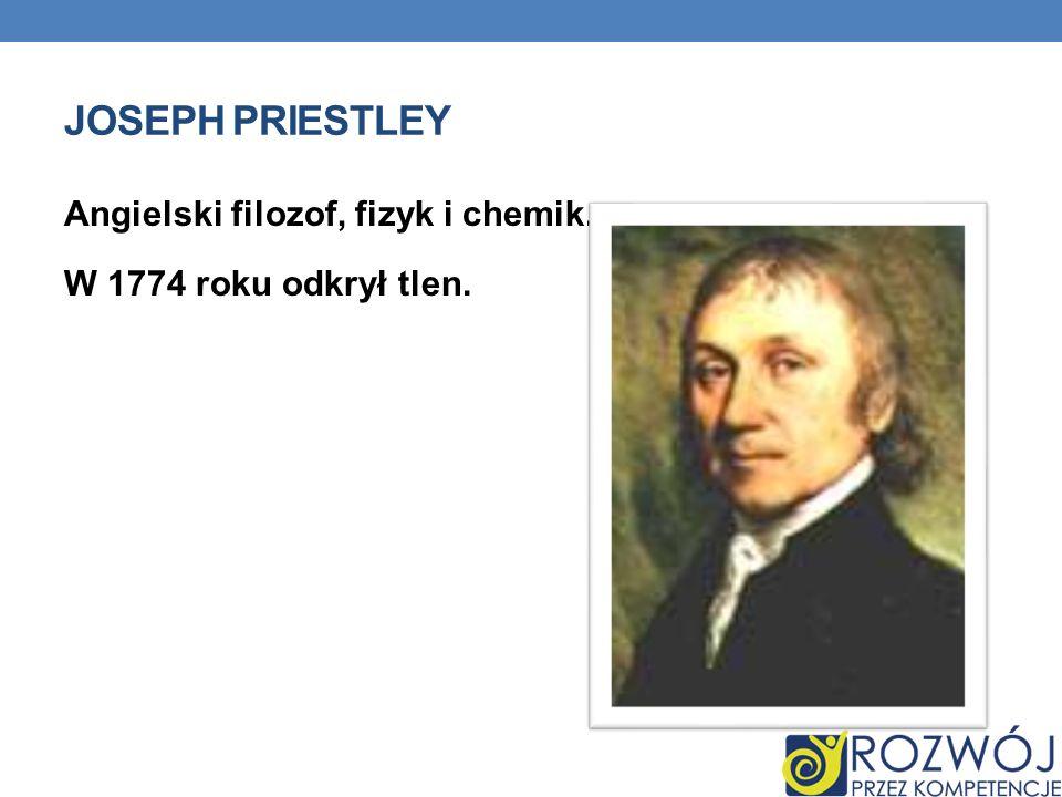 JOSEPH PRIESTLEY Angielski filozof, fizyk i chemik. W 1774 roku odkrył tlen.