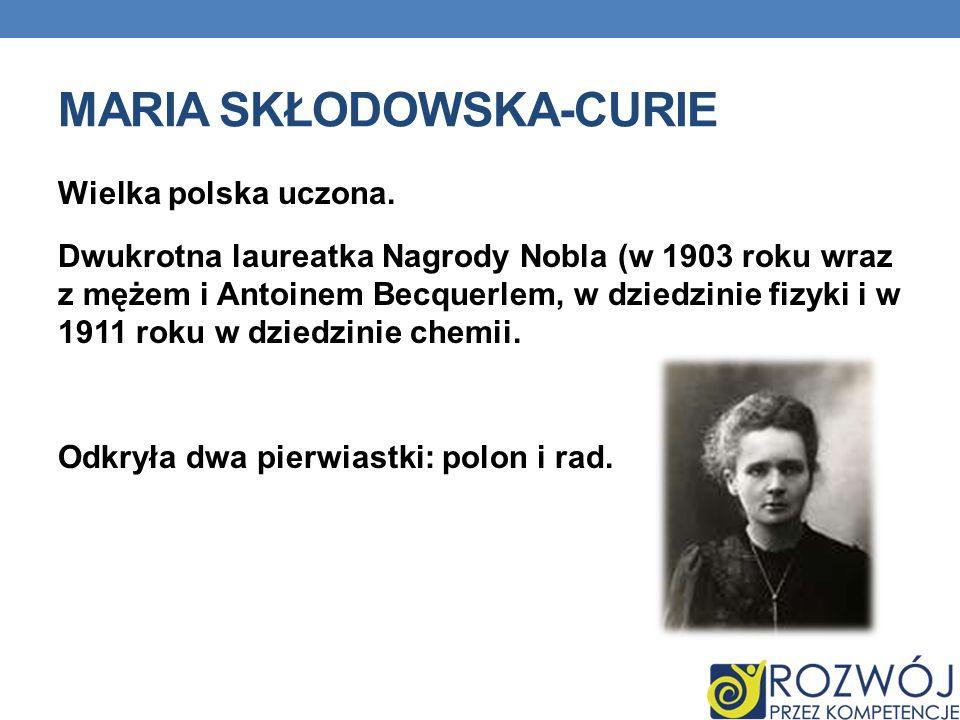 MARIA SKŁODOWSKA-CURIE Wielka polska uczona. Dwukrotna laureatka Nagrody Nobla (w 1903 roku wraz z mężem i Antoinem Becquerlem, w dziedzinie fizyki i