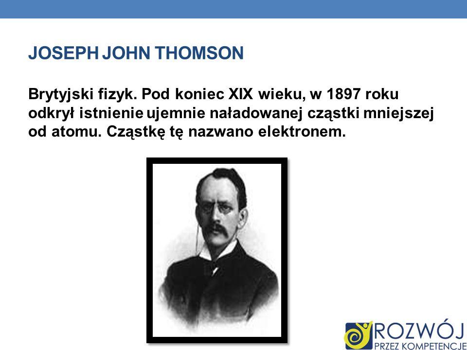 JOSEPH JOHN THOMSON Brytyjski fizyk. Pod koniec XIX wieku, w 1897 roku odkrył istnienie ujemnie naładowanej cząstki mniejszej od atomu. Cząstkę tę naz