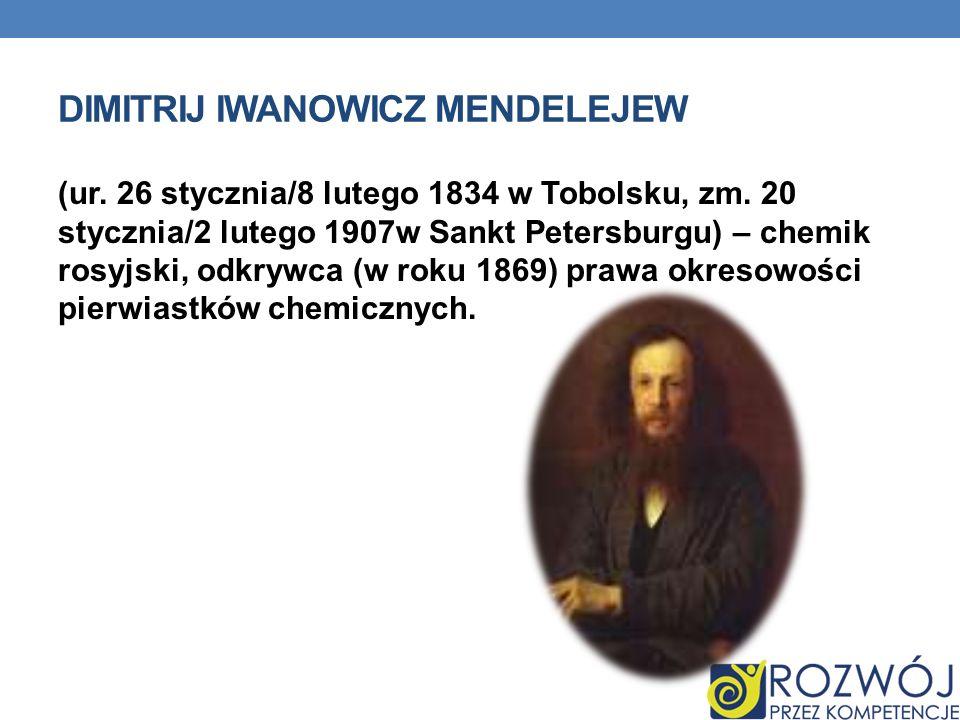 DIMITRIJ IWANOWICZ MENDELEJEW (ur. 26 stycznia/8 lutego 1834 w Tobolsku, zm. 20 stycznia/2 lutego 1907w Sankt Petersburgu) – chemik rosyjski, odkrywca