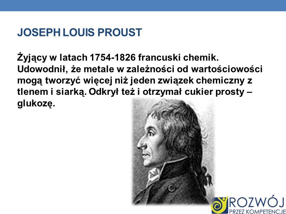 JOSEPH LOUIS PROUST Żyjący w latach 1754-1826 francuski chemik. Udowodnił, że metale w zależności od wartościowości mogą tworzyć więcej niż jeden zwią