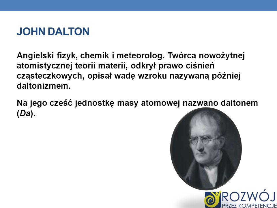 JOHN DALTON Angielski fizyk, chemik i meteorolog. Twórca nowożytnej atomistycznej teorii materii, odkrył prawo ciśnień cząsteczkowych, opisał wadę wzr