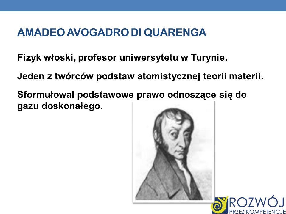 AMADEO AVOGADRO DI QUARENGA Fizyk włoski, profesor uniwersytetu w Turynie. Jeden z twórców podstaw atomistycznej teorii materii. Sformułował podstawow