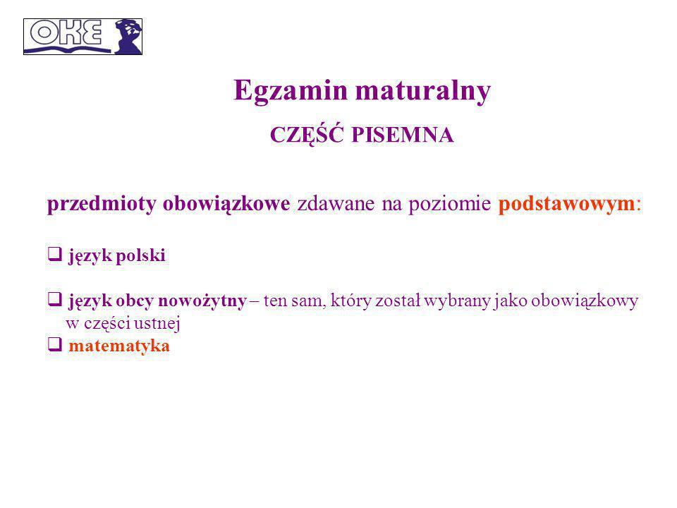 Egzamin maturalny CZĘŚĆ PISEMNA przedmioty obowiązkowe zdawane na poziomie podstawowym: język polski język obcy nowożytny – ten sam, który został wybrany jako obowiązkowy w części ustnej matematyka