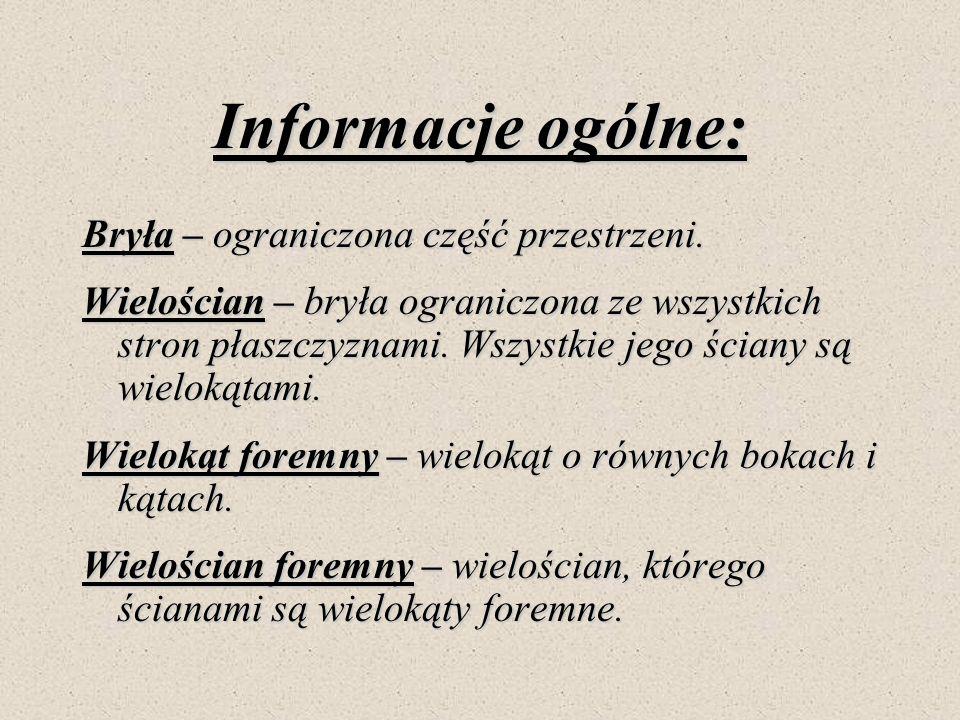Informacje ogólne: Bryła – ograniczona część przestrzeni. Wielościan – bryła ograniczona ze wszystkich stron płaszczyznami. Wszystkie jego ściany są w