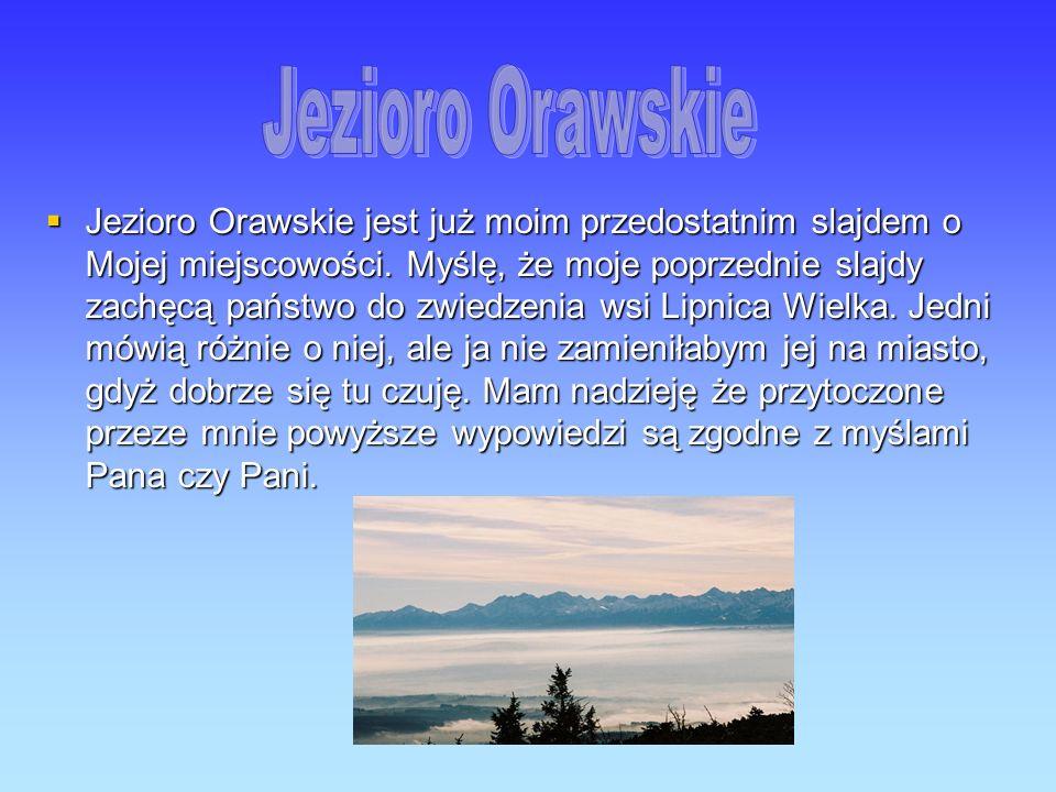 Jezioro Orawskie jest już moim przedostatnim slajdem o Mojej miejscowości. Myślę, że moje poprzednie slajdy zachęcą państwo do zwiedzenia wsi Lipnica