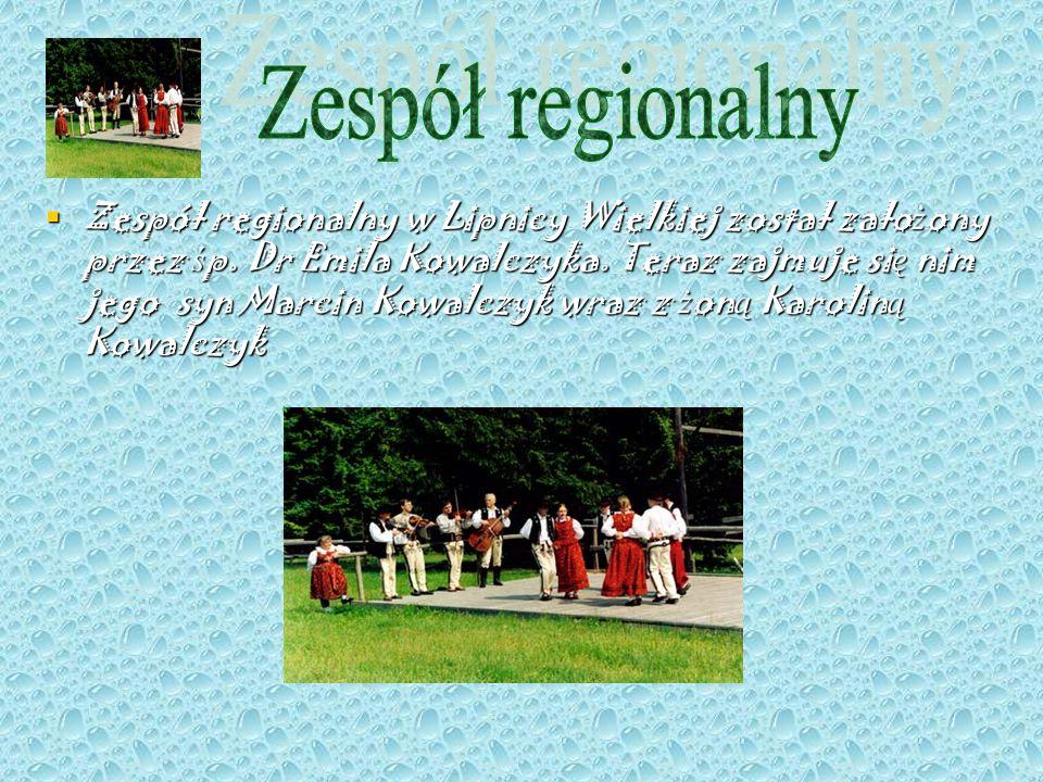 Zespół regionalny w Lipnicy Wielkiej został zało ż ony przez ś p. Dr Emila Kowalczyka. Teraz zajmuje si ę nim jego syn Marcin Kowalczyk wraz z ż on ą