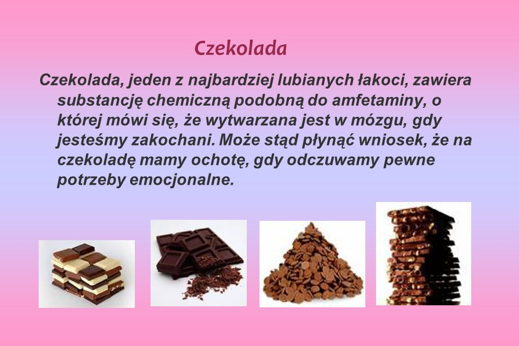 Czekolada Czekolada, jeden z najbardziej lubianych łakoci, zawiera substancję chemiczną podobną do amfetaminy, o której mówi się, że wytwarzana jest w