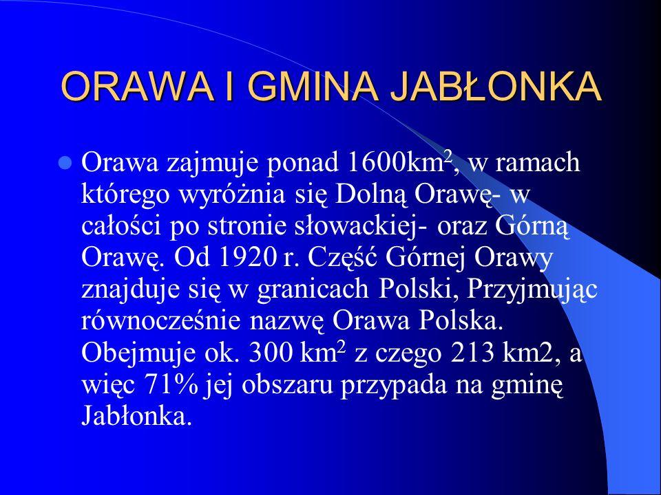 ORAWA I GMINA JABŁONKA Orawa zajmuje ponad 1600km 2, w ramach którego wyróżnia się Dolną Orawę- w całości po stronie słowackiej- oraz Górną Orawę. Od