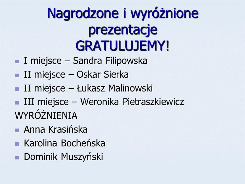 Nagrodzone i wyróżnione prezentacje GRATULUJEMY! I miejsce – Sandra Filipowska I miejsce – Sandra Filipowska II miejsce – Oskar Sierka II miejsce – Os