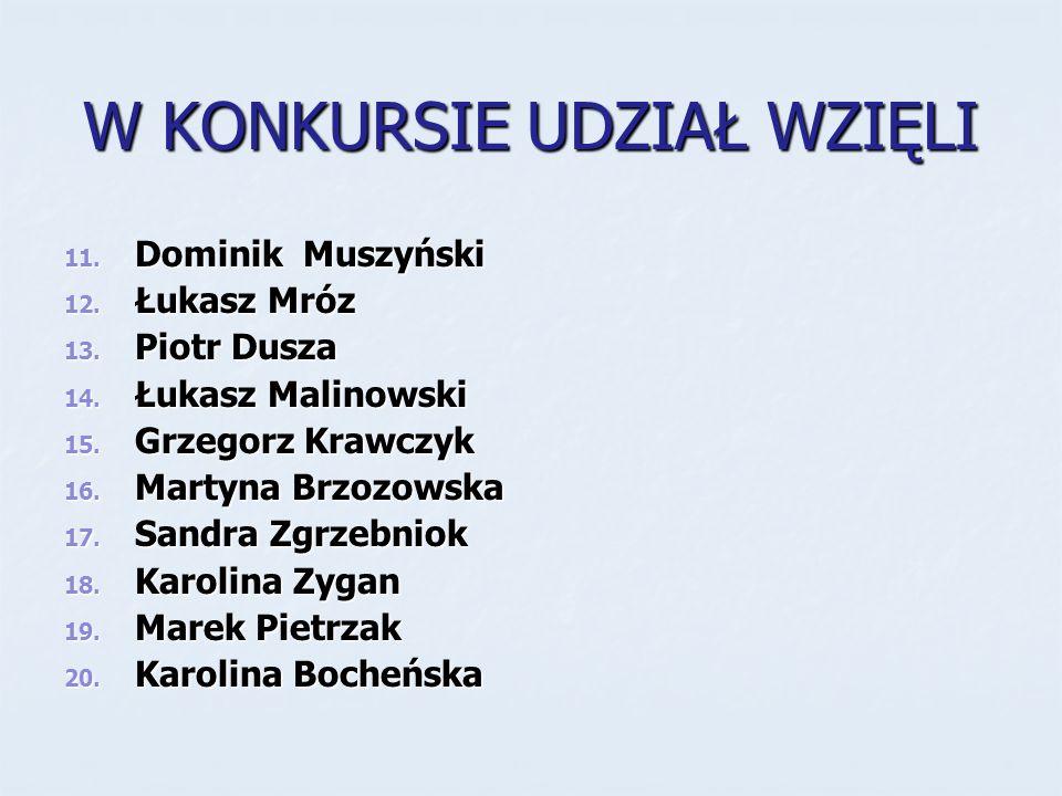 W KONKURSIE UDZIAŁ WZIĘLI 11. Dominik Muszyński 12. Łukasz Mróz 13. Piotr Dusza 14. Łukasz Malinowski 15. Grzegorz Krawczyk 16. Martyna Brzozowska 17.