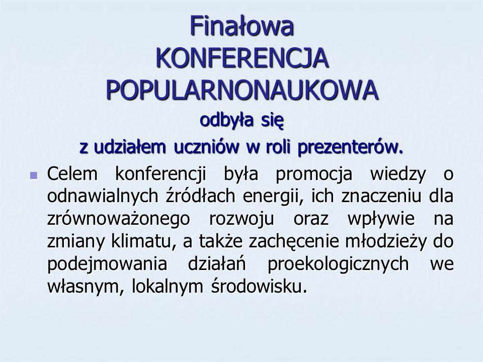 Finałowa KONFERENCJA POPULARNONAUKOWA odbyła się z udziałem uczniów w roli prezenterów. Celem konferencji była promocja wiedzy o odnawialnych źródłach