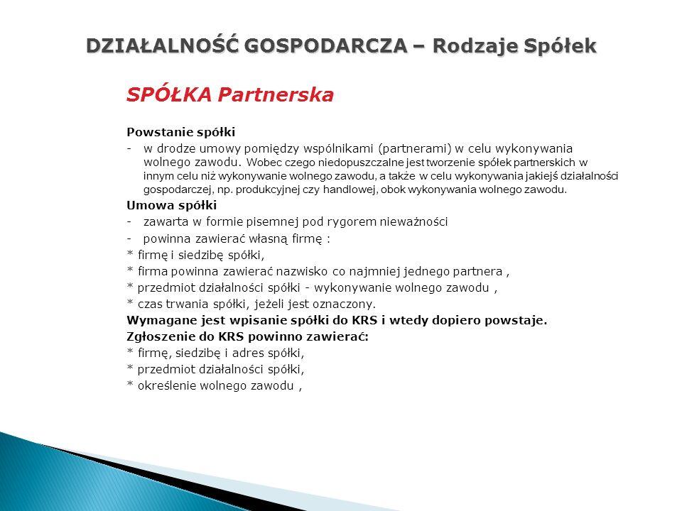 DZIAŁALNOŚĆ GOSPODARCZA – Rodzaje Spółek SPÓŁKA Partnerska Powstanie spółki -w drodze umowy pomiędzy wspólnikami (partnerami) w celu wykonywania wolnego zawodu.