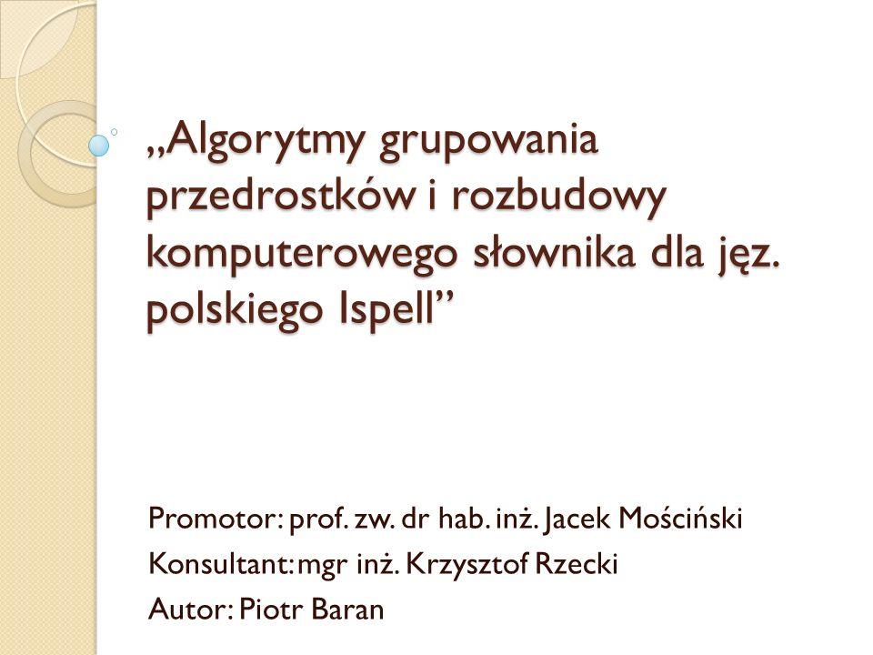Algorytmy grupowania przedrostków i rozbudowy komputerowego słownika dla jęz. polskiego Ispell Promotor: prof. zw. dr hab. inż. Jacek Mościński Konsul