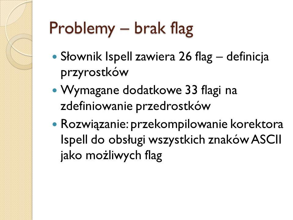 Problemy – brak flag Słownik Ispell zawiera 26 flag – definicja przyrostków Wymagane dodatkowe 33 flagi na zdefiniowanie przedrostków Rozwiązanie: prz