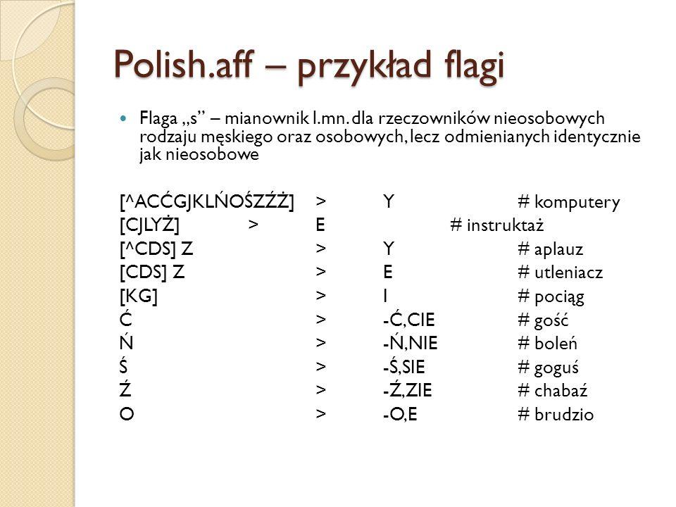 Polish.aff – przykład flagi Flaga s – mianownik l.mn. dla rzeczowników nieosobowych rodzaju męskiego oraz osobowych, lecz odmienianych identycznie jak