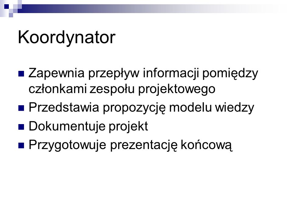 Koordynator Zapewnia przepływ informacji pomiędzy członkami zespołu projektowego Przedstawia propozycję modelu wiedzy Dokumentuje projekt Przygotowuje prezentację końcową