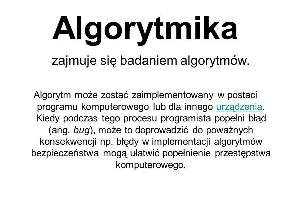 Algorytmika zajmuje się badaniem algorytmów. Algorytm może zostać zaimplementowany w postaci programu komputerowego lub dla innego urządzenia. Kiedy p