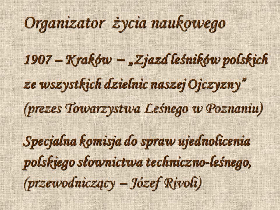 Organizator życia naukowego 1907 – Kraków – Zjazd leśników polskich ze wszystkich dzielnic naszej Ojczyzny (prezes Towarzystwa Leśnego w Poznaniu) Spe