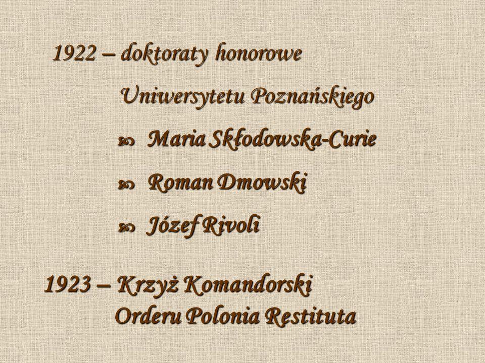 1922 – doktoraty honorowe Uniwersytetu Poznańskiego Maria Skłodowska-Curie Roman Dmowski Józef Rivoli 1923 – Krzyż Komandorski Orderu Polonia Restitut