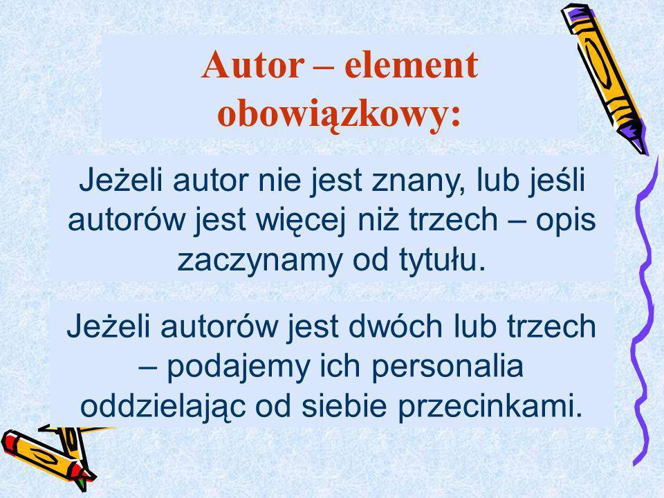 Jeżeli autor nie jest znany, lub jeśli autorów jest więcej niż trzech – opis zaczynamy od tytułu. Jeżeli autorów jest dwóch lub trzech – podajemy ich