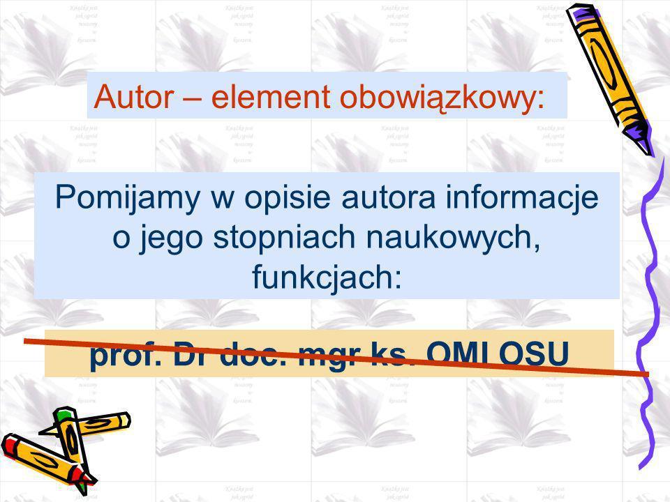 Pomijamy w opisie autora informacje o jego stopniach naukowych, funkcjach: Autor – element obowiązkowy: prof. Dr doc. mgr ks. OMI OSU