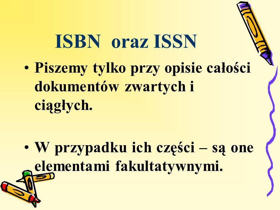 ISBN oraz ISSN Piszemy tylko przy opisie całości dokumentów zwartych i ciągłych. W przypadku ich części – są one elementami fakultatywnymi.