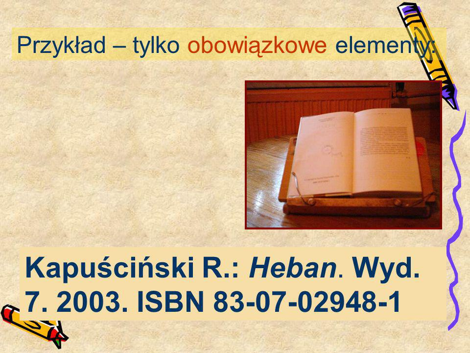 Przykład – tylko obowiązkowe elementy: Kapuściński R.: Heban. Wyd. 7. 2003. ISBN 83-07-02948-1