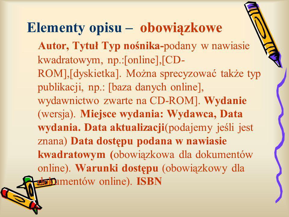 Elementy opisu – obowiązkowe Autor, Tytuł Typ nośnika-podany w nawiasie kwadratowym, np.:[online],[CD- ROM],[dyskietka]. Można sprecyzować także typ p